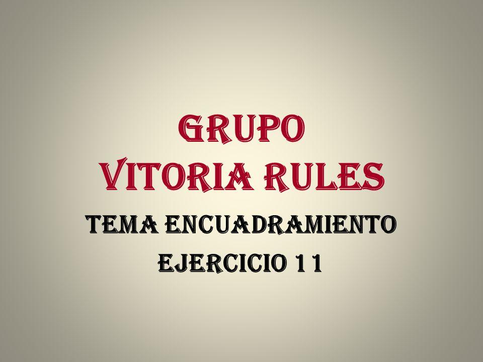 GRUPO VITORIA RULES TEMA ENCUADRAMIENTO EJERCICIO 11