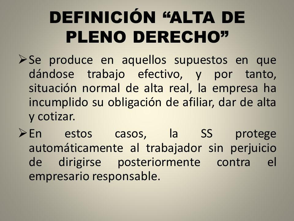 DEFINICIÓN ALTA DE PLENO DERECHO Se produce en aquellos supuestos en que dándose trabajo efectivo, y por tanto, situación normal de alta real, la empr