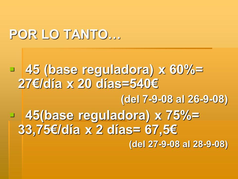 POR LO TANTO… 45 (base reguladora) x 60%= 27/día x 20 días=540 45 (base reguladora) x 60%= 27/día x 20 días=540 (del 7-9-08 al 26-9-08) 45(base regula