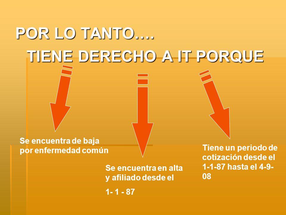 POR LO TANTO…. TIENE DERECHO A IT PORQUE Se encuentra de baja por enfermedad común Se encuentra en alta y afiliado desde el 1- 1 - 87 Tiene un periodo
