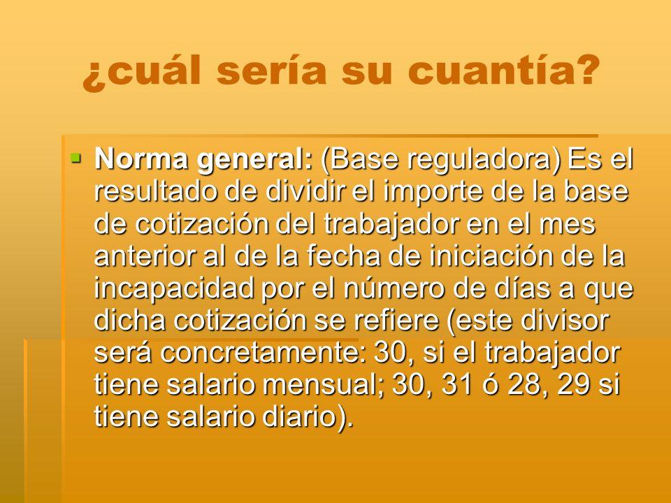 ¿cuál sería su cuantía? Norma general: (Base reguladora) Es el resultado de dividir el importe de la base de cotización del trabajador en el mes anter