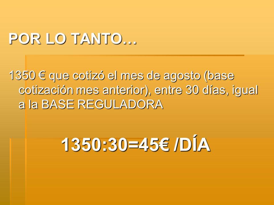POR LO TANTO… 1350 que cotizó el mes de agosto (base cotización mes anterior), entre 30 días, igual a la BASE REGULADORA 1350:30=45 /DÍA