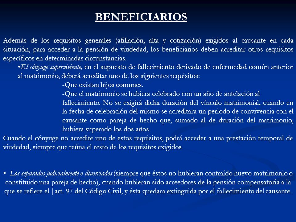 BENEFICIARIOS Además de los requisitos generales (afiliación, alta y cotización) exigidos al causante en cada situación, para acceder a la pensión de