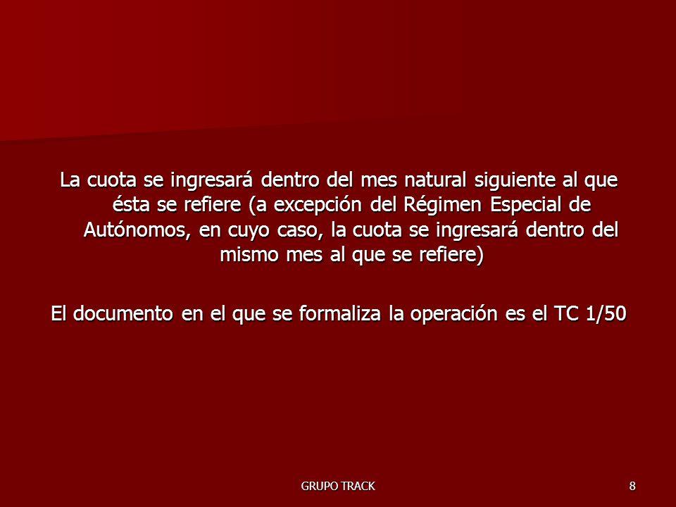 GRUPO TRACK8 La cuota se ingresará dentro del mes natural siguiente al que ésta se refiere (a excepción del Régimen Especial de Autónomos, en cuyo caso, la cuota se ingresará dentro del mismo mes al que se refiere) El documento en el que se formaliza la operación es el TC 1/50