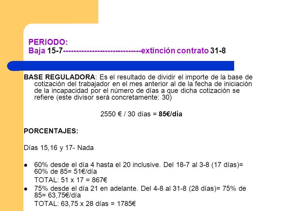 PERIODO: Baja 15-7------------------------------extinción contrato 31-8 BASE REGULADORA: Es el resultado de dividir el importe de la base de cotizació