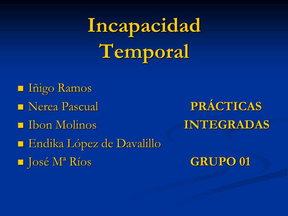 Incapacidad Temporal Iñigo Ramos Iñigo Ramos Nerea PascualPRÁCTICAS Nerea PascualPRÁCTICAS Ibon Molinos INTEGRADAS Ibon Molinos INTEGRADAS Endika Lópe