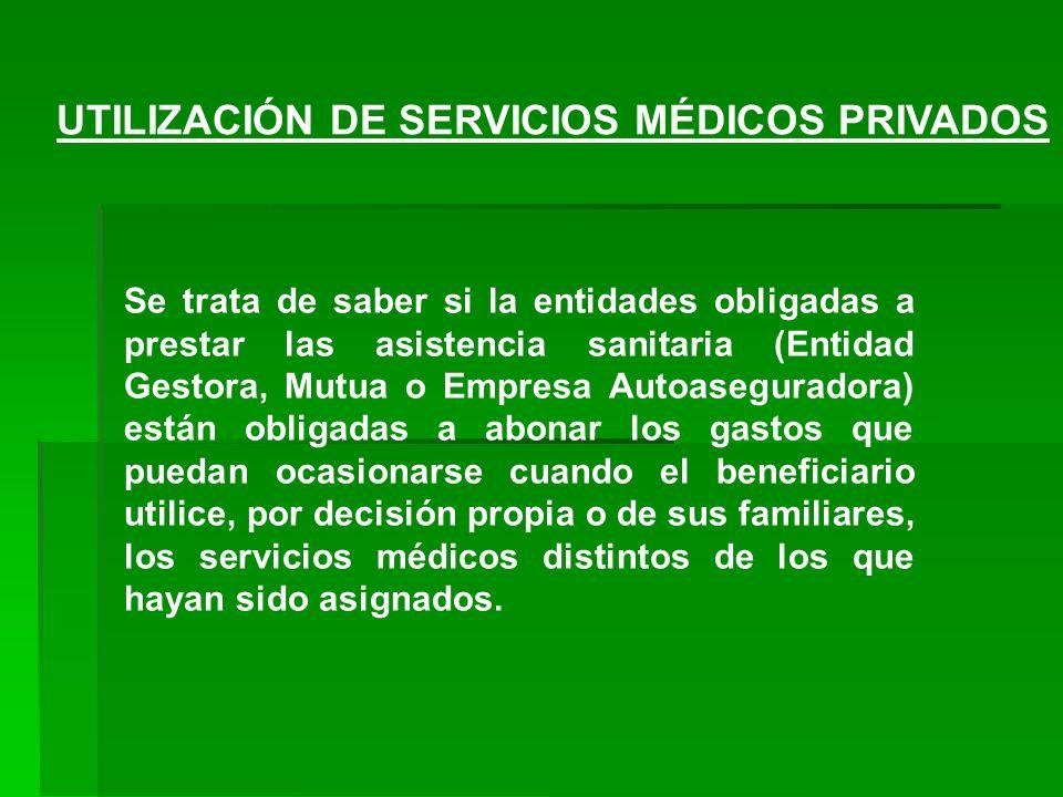 UTILIZACIÓN DE SERVICIOS MÉDICOS PRIVADOS Se trata de saber si la entidades obligadas a prestar las asistencia sanitaria (Entidad Gestora, Mutua o Emp