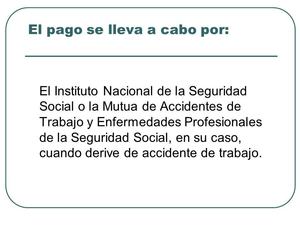El pago se lleva a cabo por: El Instituto Nacional de la Seguridad Social o la Mutua de Accidentes de Trabajo y Enfermedades Profesionales de la Segur