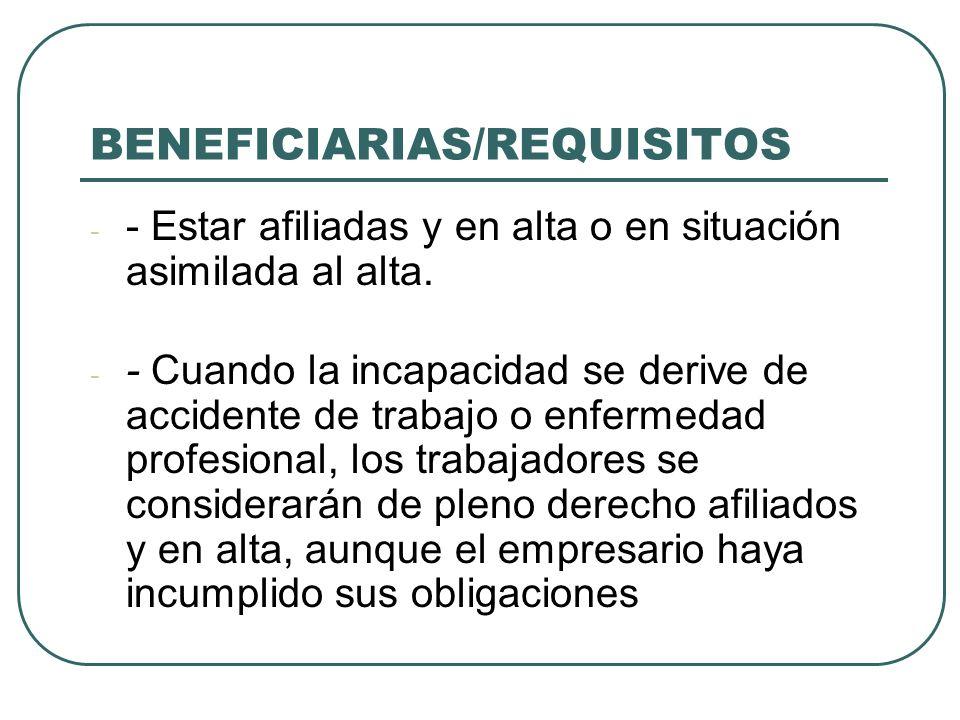 BENEFICIARIAS/REQUISITOS - - Estar afiliadas y en alta o en situación asimilada al alta. - - Cuando la incapacidad se derive de accidente de trabajo o