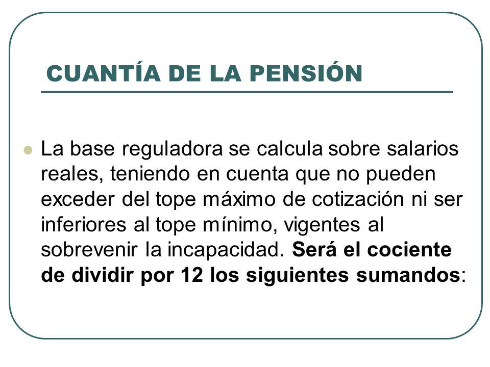 CUANTÍA DE LA PENSIÓN La base reguladora se calcula sobre salarios reales, teniendo en cuenta que no pueden exceder del tope máximo de cotización ni s