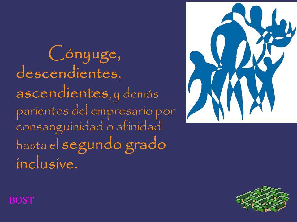 Cónyuge, descendientes, ascendientes, y demás parientes del empresario por consanguinidad o afinidad hasta el segundo grado inclusive.