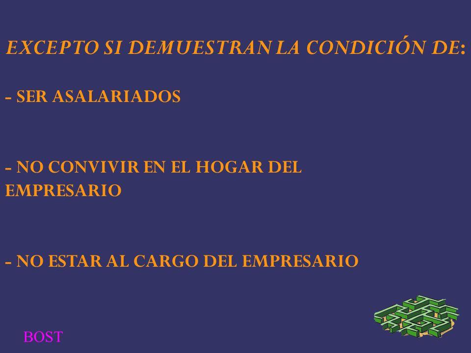 EXCEPTO SI DEMUESTRAN LA CONDICIÓN DE: - SER ASALARIADOS - NO CONVIVIR EN EL HOGAR DEL EMPRESARIO - NO ESTAR AL CARGO DEL EMPRESARIO BOST