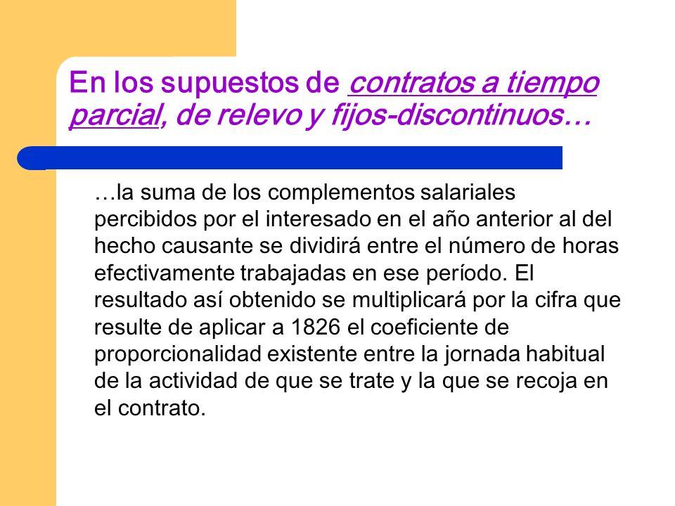 En los supuestos de contratos a tiempo parcial, de relevo y fijos-discontinuos… …la suma de los complementos salariales percibidos por el interesado e