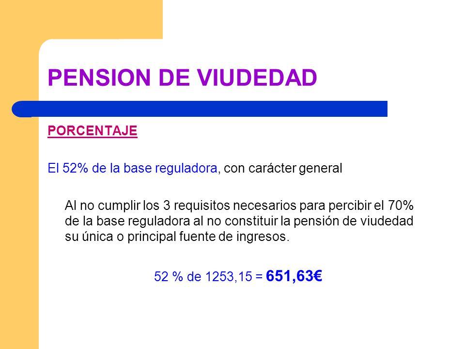PENSION DE VIUDEDAD PORCENTAJE El 52% de la base reguladora, con carácter general Al no cumplir los 3 requisitos necesarios para percibir el 70% de la