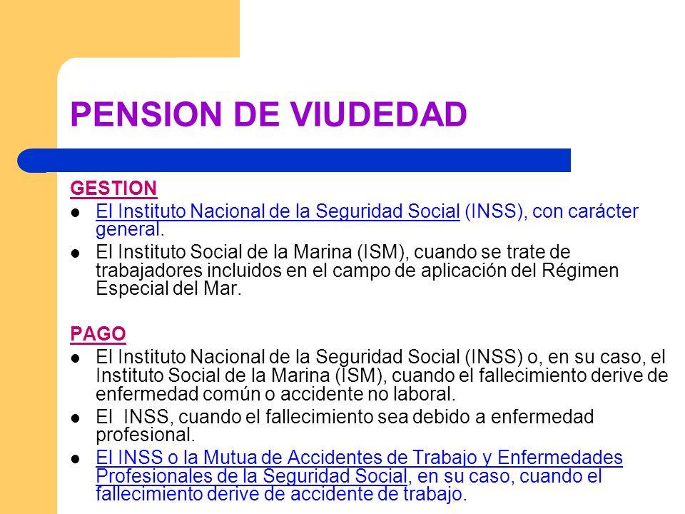 PENSION DE VIUDEDAD GESTION El Instituto Nacional de la Seguridad Social (INSS), con carácter general. El Instituto Social de la Marina (ISM), cuando