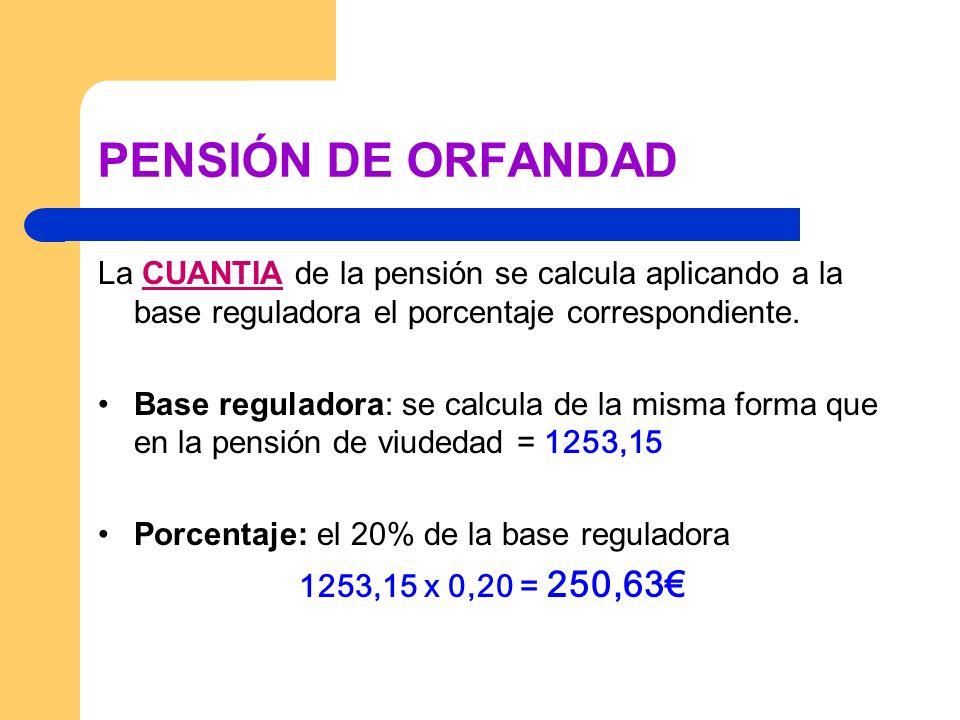 PENSIÓN DE ORFANDAD La CUANTIA de la pensión se calcula aplicando a la base reguladora el porcentaje correspondiente. Base reguladora: se calcula de l