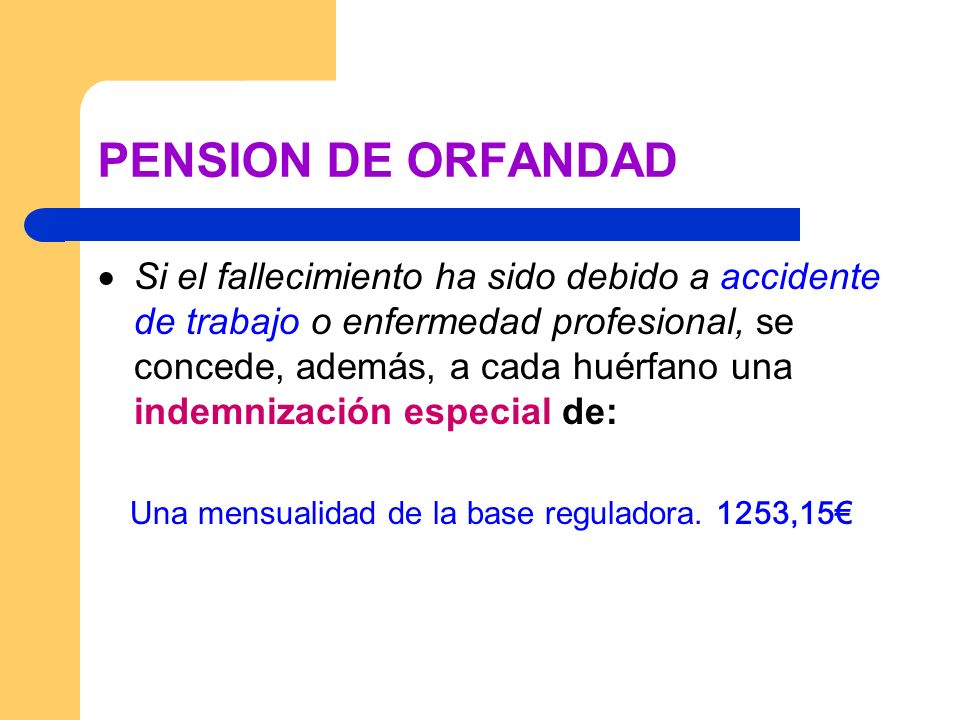 PENSION DE ORFANDAD Si el fallecimiento ha sido debido a accidente de trabajo o enfermedad profesional, se concede, además, a cada huérfano una indemn