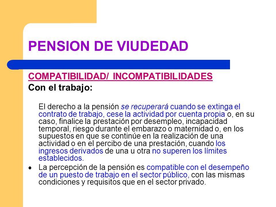 PENSION DE VIUDEDAD COMPATIBILIDAD/ INCOMPATIBILIDADES Con el trabajo: El derecho a la pensión se recuperará cuando se extinga el contrato de trabajo,