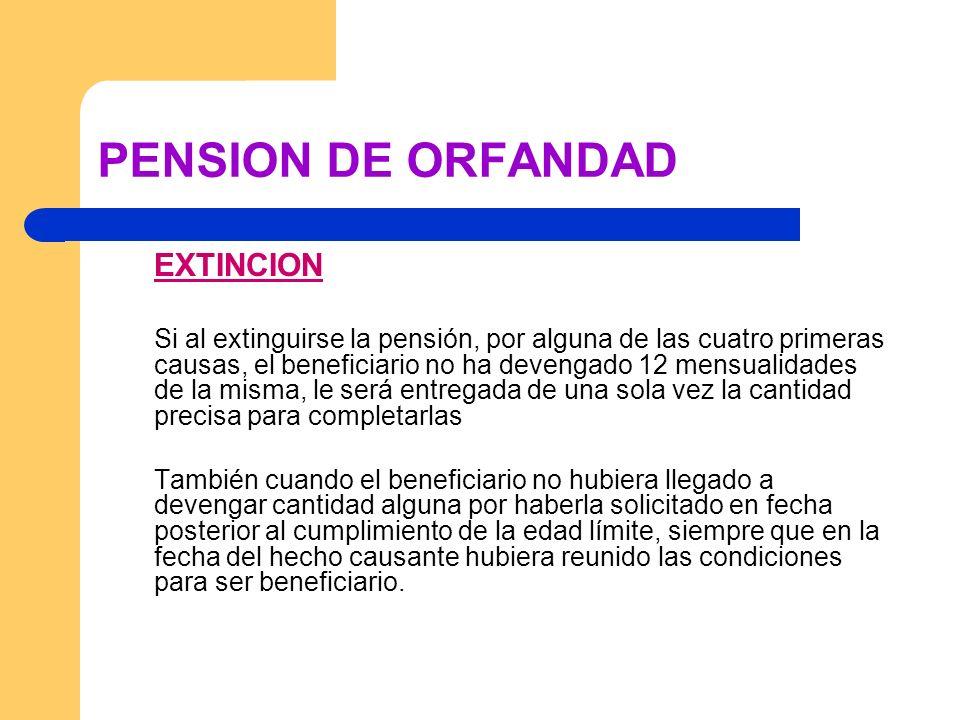 PENSION DE ORFANDAD EXTINCION Si al extinguirse la pensión, por alguna de las cuatro primeras causas, el beneficiario no ha devengado 12 mensualidades