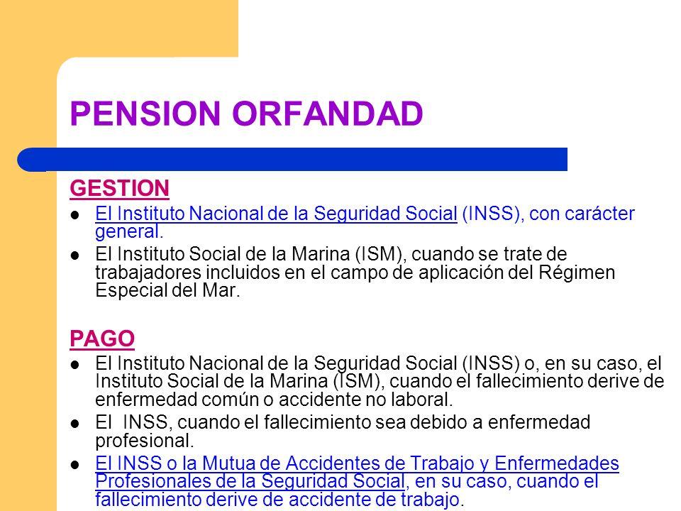 PENSION ORFANDAD GESTION El Instituto Nacional de la Seguridad Social (INSS), con carácter general. El Instituto Social de la Marina (ISM), cuando se