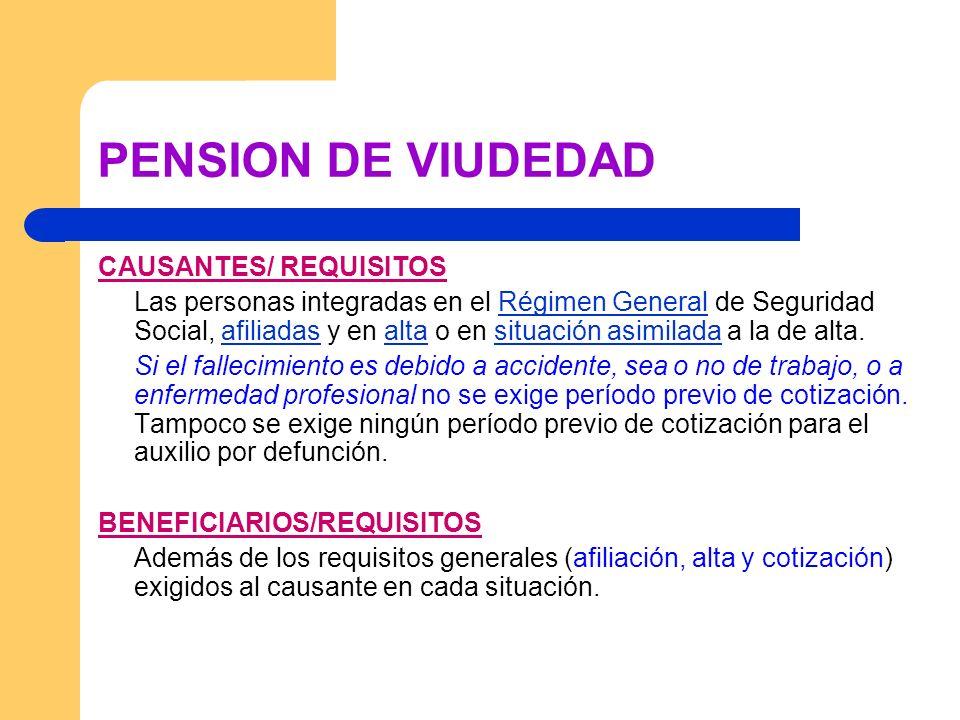PENSION DE VIUDEDAD CAUSANTES/ REQUISITOS Las personas integradas en el Régimen General de Seguridad Social, afiliadas y en alta o en situación asimil