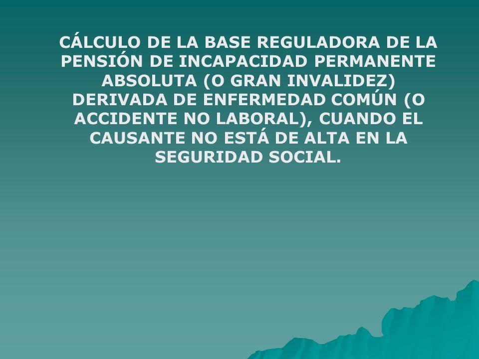 CÁLCULO DE LA BASE REGULADORA DE LA PENSIÓN DE INCAPACIDAD PERMANENTE ABSOLUTA (O GRAN INVALIDEZ) DERIVADA DE ENFERMEDAD COMÚN (O ACCIDENTE NO LABORAL