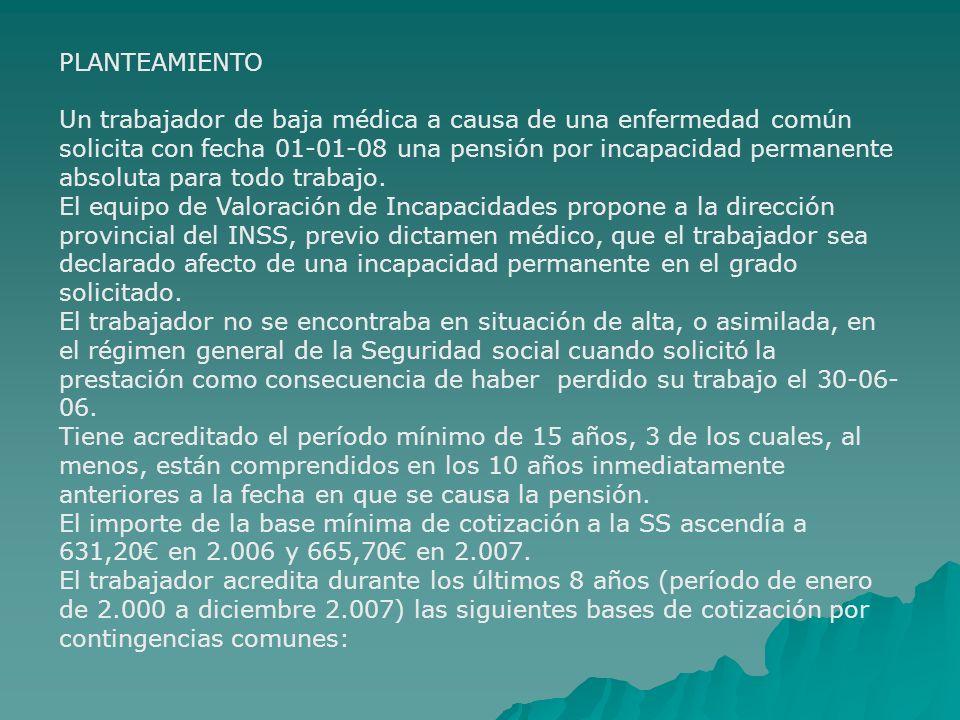 PLANTEAMIENTO Un trabajador de baja médica a causa de una enfermedad común solicita con fecha 01-01-08 una pensión por incapacidad permanente absoluta
