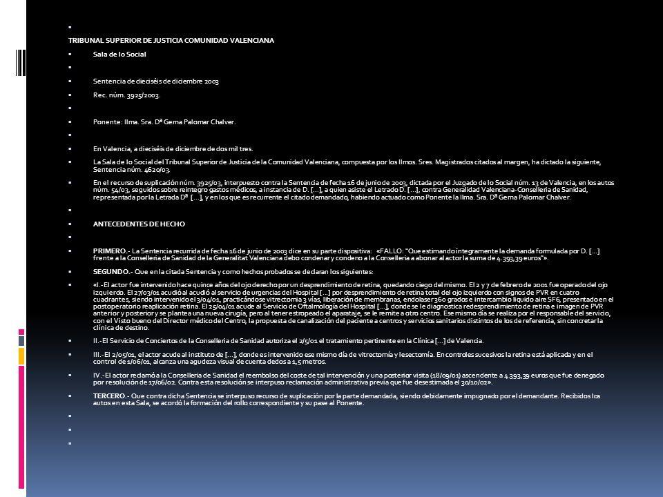 FUNDAMENTOS DE DERECHO PRIMERO.- Frente a la Sentencia de instancia, que estimó la demanda de la parte actora sobre reintegro de gastos médicos ocasionados en un centro privado por la realización a la misma de una intervención de vitrectomía y lensectomía así como el importe de una posterior visita, se alza en suplicación la Conselleria de Sanidad al amparo del apartado c) del art.