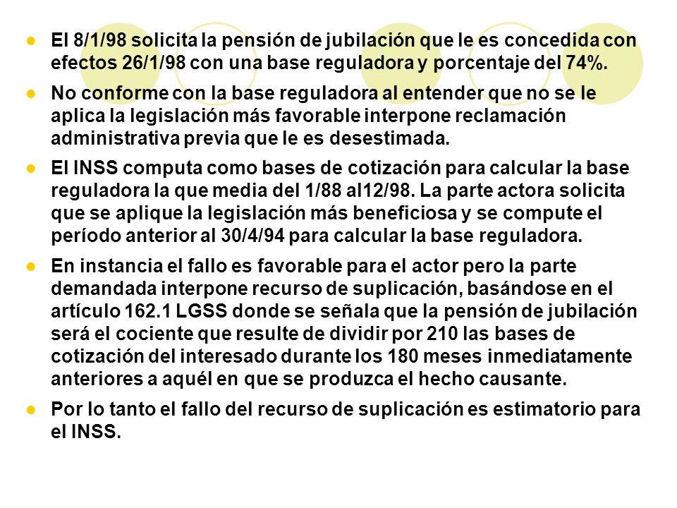 El 8/1/98 solicita la pensión de jubilación que le es concedida con efectos 26/1/98 con una base reguladora y porcentaje del 74%. No conforme con la b