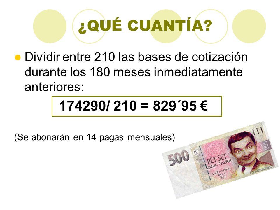 ¿QUÉ CUANTÍA? Dividir entre 210 las bases de cotización durante los 180 meses inmediatamente anteriores: 174290/ 210 = 829´95 (Se abonarán en 14 pagas
