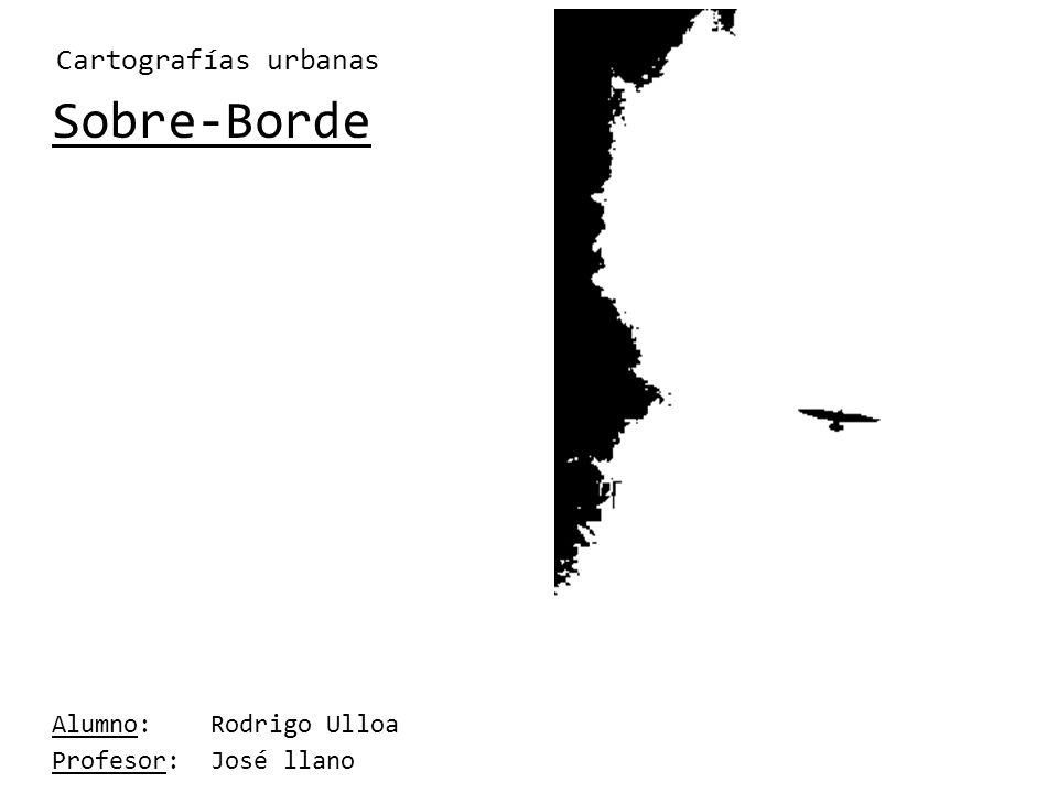 Sobre-Borde Alumno: Rodrigo Ulloa Profesor: José llano Cartografías urbanas