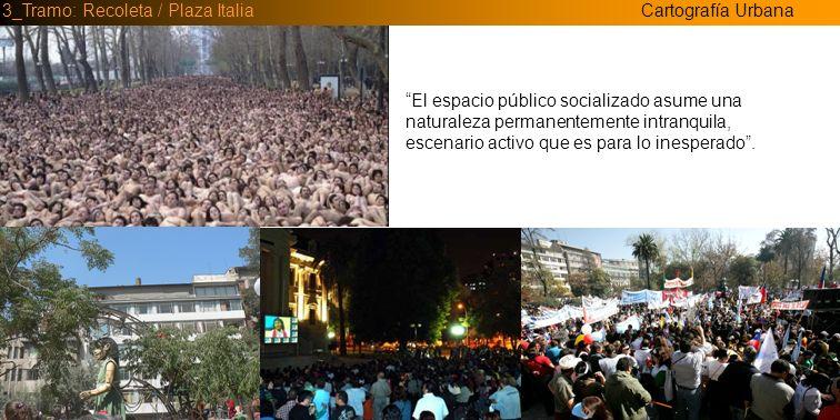 Cartografía Urbana3_Tramo: Recoleta / Plaza Italia El espacio público socializado asume una naturaleza permanentemente intranquila, escenario activo q