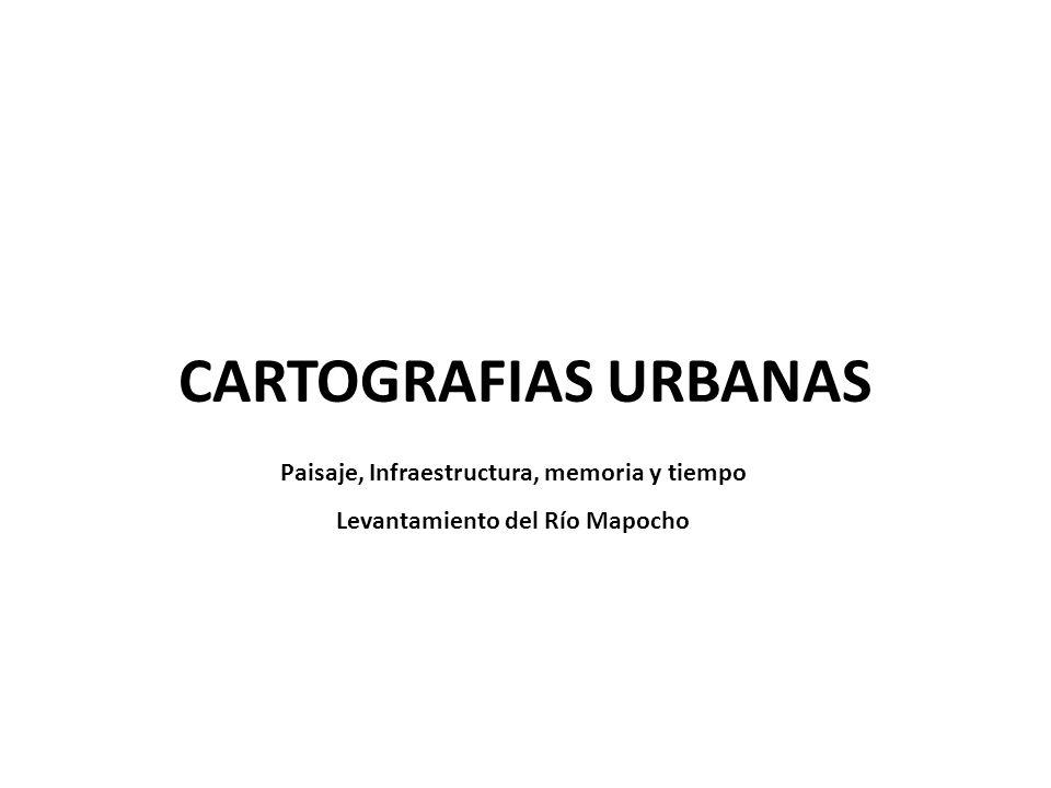 CARTOGRAFIAS URBANAS Paisaje, Infraestructura, memoria y tiempo Levantamiento del Río Mapocho