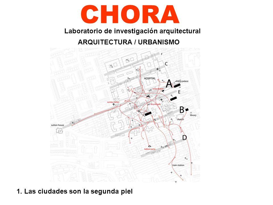 CHORA 1. Las ciudades son la segunda piel Laboratorio de investigación arquitectural ARQUITECTURA / URBANISMO