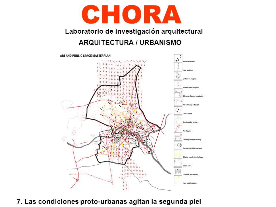 CHORA 7. Las condiciones proto-urbanas agitan la segunda piel Laboratorio de investigación arquitectural ARQUITECTURA / URBANISMO