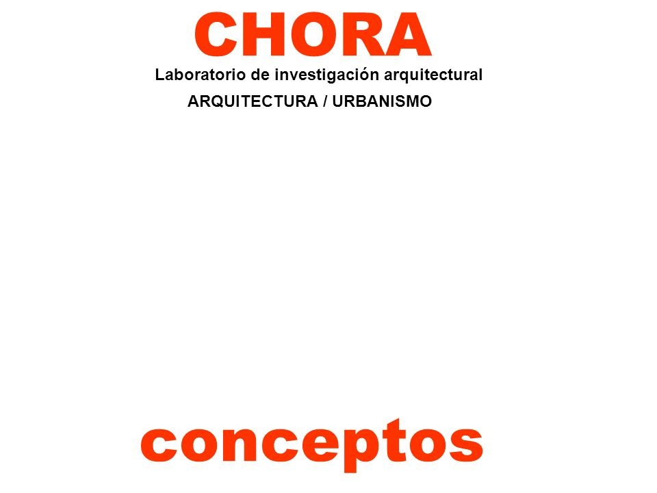 CHORA Laboratorio de investigación arquitectural ARQUITECTURA / URBANISMO conceptos