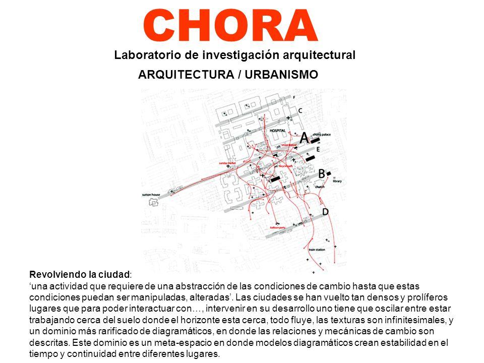 CHORA Revolviendo la ciudad: una actividad que requiere de una abstracción de las condiciones de cambio hasta que estas condiciones puedan ser manipul