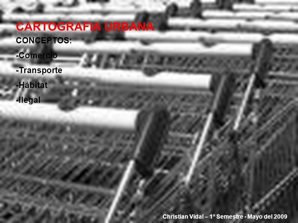 CARTOGRAFIA URBANA CONCEPTOS: -Comercio -Transporte -Hábitat -Ilegal Christian Vidal – 1º Semestre - Mayo del 2009