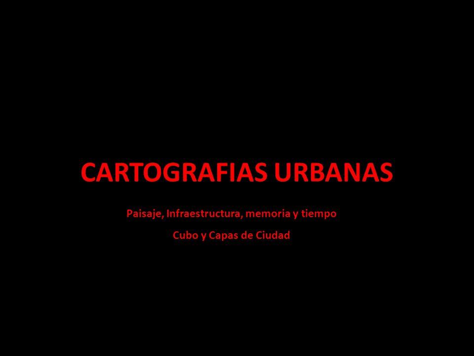 CARTOGRAFIAS URBANAS Paisaje, Infraestructura, memoria y tiempo Cubo y Capas de Ciudad