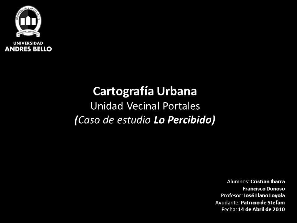 Cartografía Urbana Unidad Vecinal Portales (Caso de estudio Lo Percibido) Alumnos: Cristian Ibarra Francisco Donoso Profesor: José Llano Loyola Ayudan