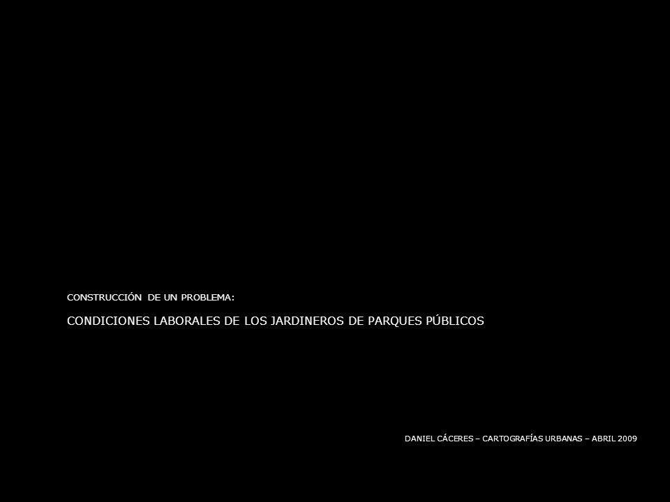 CONSTRUCCIÓN DE UN PROBLEMA: CONDICIONES LABORALES DE LOS JARDINEROS DE PARQUES PÚBLICOS DANIEL CÁCERES – CARTOGRAFÍAS URBANAS – ABRIL 2009