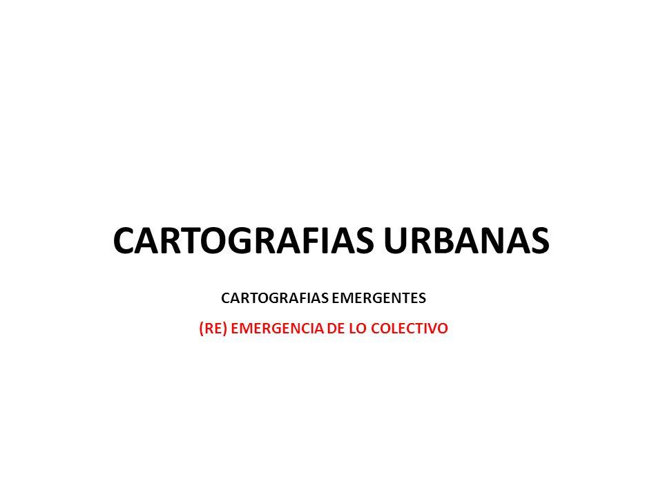 CARTOGRAFIAS URBANAS CARTOGRAFIAS EMERGENTES (RE) EMERGENCIA DE LO COLECTIVO