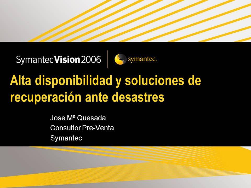 Alta disponibilidad y soluciones de recuperación ante desastres Jose Mª Quesada Consultor Pre-Venta Symantec