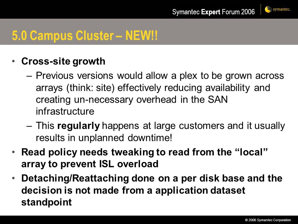 © 2006 Symantec Corporation Symantec Expert Forum 2006 5.0 Campus Cluster – NEW!! Cross-site growth –Previous versions would allow a plex to be grown