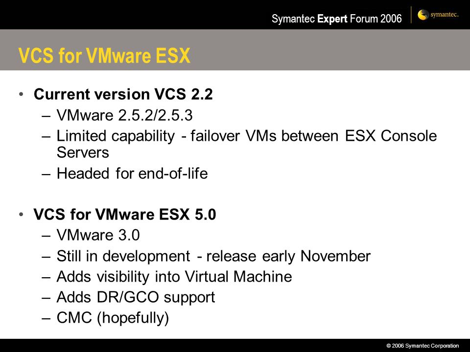 © 2006 Symantec Corporation Symantec Expert Forum 2006 VCS for VMware ESX Current version VCS 2.2 –VMware 2.5.2/2.5.3 –Limited capability - failover V
