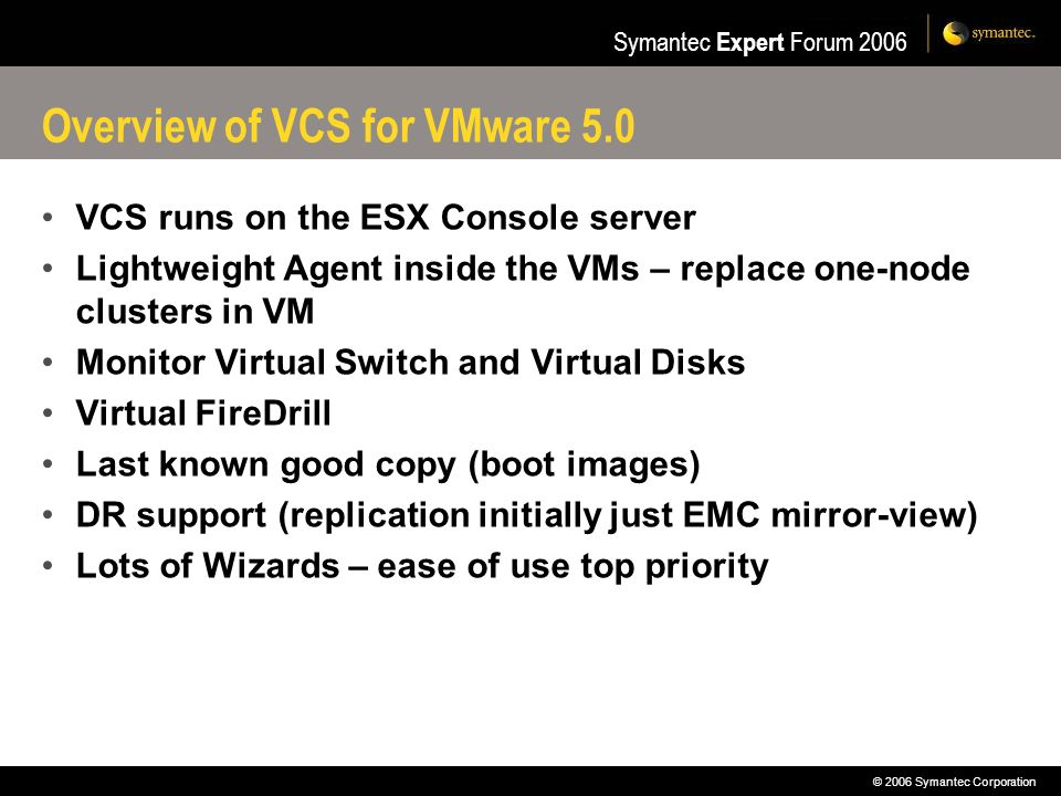 © 2006 Symantec Corporation Symantec Expert Forum 2006 Overview of VCS for VMware 5.0 VCS runs on the ESX Console server Lightweight Agent inside the