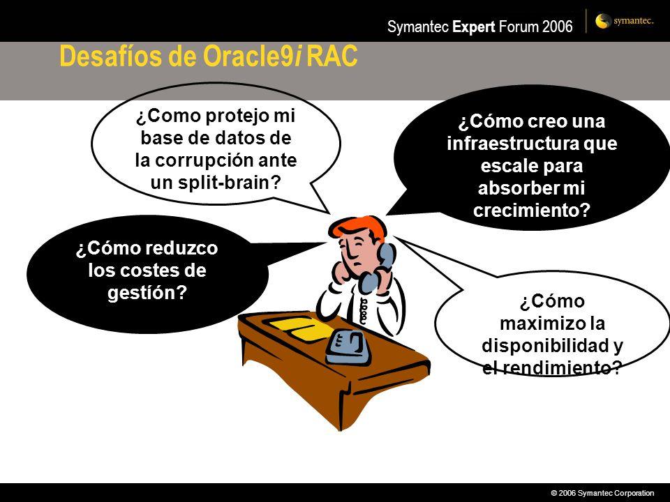 © 2006 Symantec Corporation Symantec Expert Forum 2006 Desafíos de Oracle9 i RAC ¿Cómo creo una infraestructura que escale para absorber mi crecimient