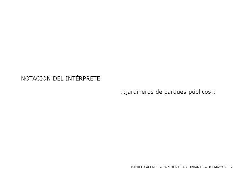 NOTACION DEL INTÉRPRETE ::jardineros de parques públicos:: DANIEL CÁCERES – CARTOGRAFÍAS URBANAS – 01 MAYO 2009