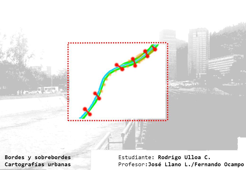 Estudiante: Rodrigo Ulloa C. Profesor:José Llano L./Fernando Ocampo Bordes y sobrebordes Cartografías urbanas