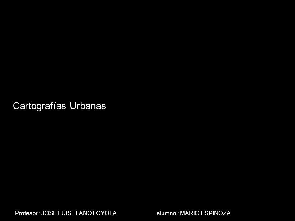 Cartografías Urbanas Profesor : JOSE LUIS LLANO LOYOLA alumno : MARIO ESPINOZA